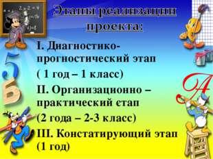 І. Диагностико-прогностический этап ( 1 год – 1 класс) ІІ. Организационно – п