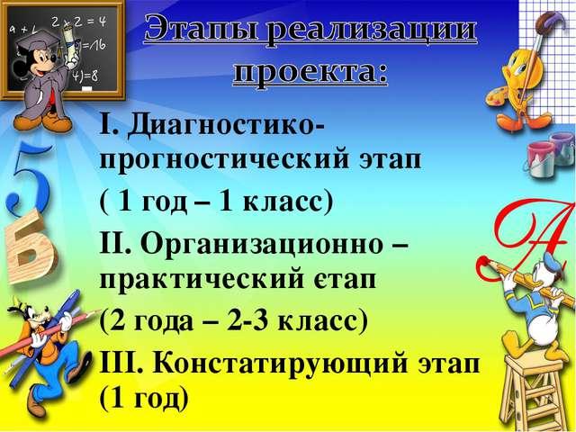 І. Диагностико-прогностический этап ( 1 год – 1 класс) ІІ. Организационно – п...