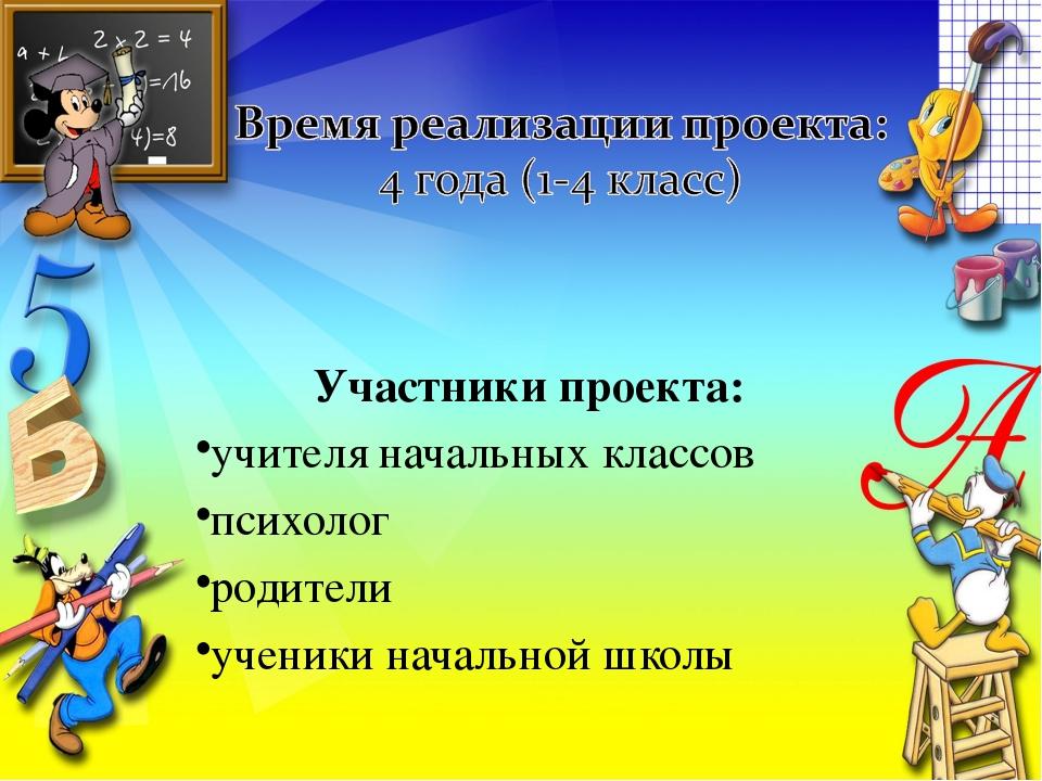 Участники проекта: учителя начальных классов психолог родители ученики началь...