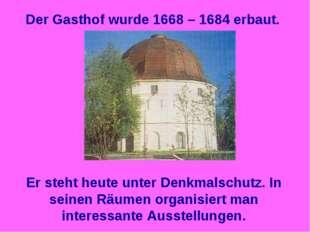 Der Gasthof wurde 1668 – 1684 erbaut. Er steht heute unter Denkmalschutz. In