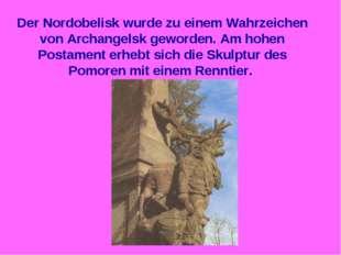 Der Nordobelisk wurde zu einem Wahrzeichen von Archangelsk geworden. Am hohen
