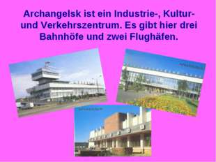 Archangelsk ist ein Industrie-, Kultur- und Verkehrszentrum. Es gibt hier dre