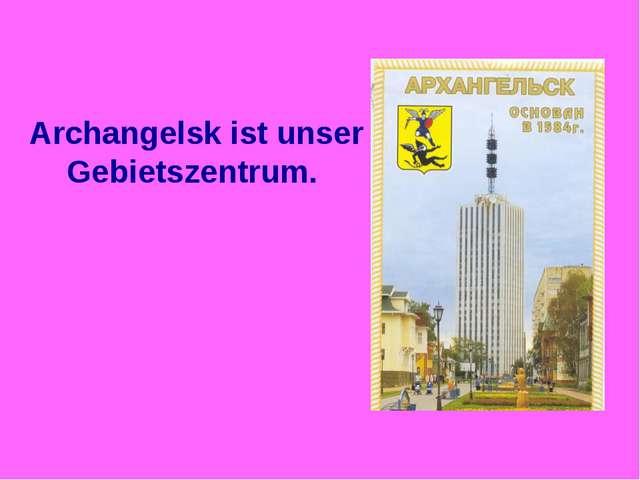 Archangelsk ist unser Gebietszentrum.