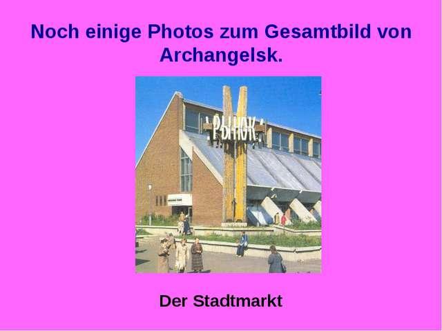 Noch einige Photos zum Gesamtbild von Archangelsk. Der Stadtmarkt