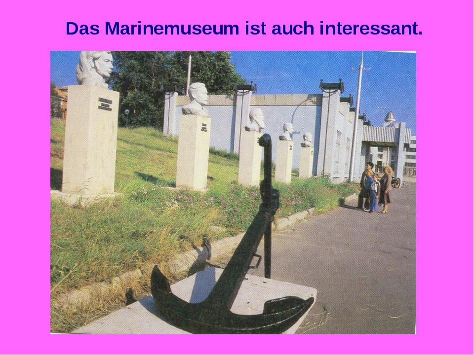 Das Marinemuseum ist auch interessant.