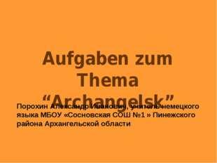 "Aufgaben zum Thema ""Archangelsk"" Порохин Александр Иванович, учитель немецког"