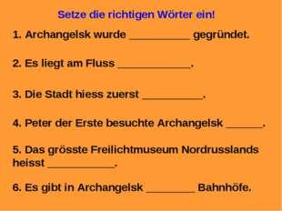 Setze die richtigen Wörter ein! 1. Archangelsk wurde __________ gegründet. 2.