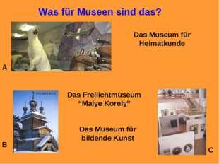 Was für Museen sind das? A B C Das Museum für Heimatkunde Das Freilichtmuseum