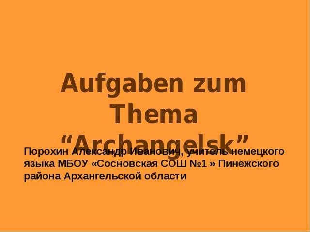 "Aufgaben zum Thema ""Archangelsk"" Порохин Александр Иванович, учитель немецког..."