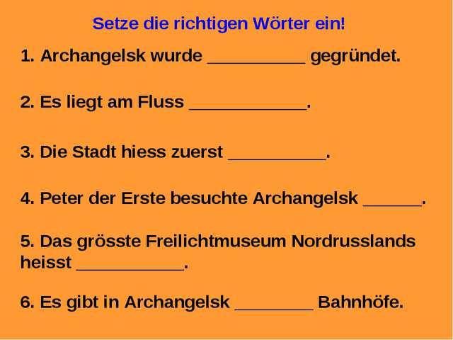 Setze die richtigen Wörter ein! 1. Archangelsk wurde __________ gegründet. 2....