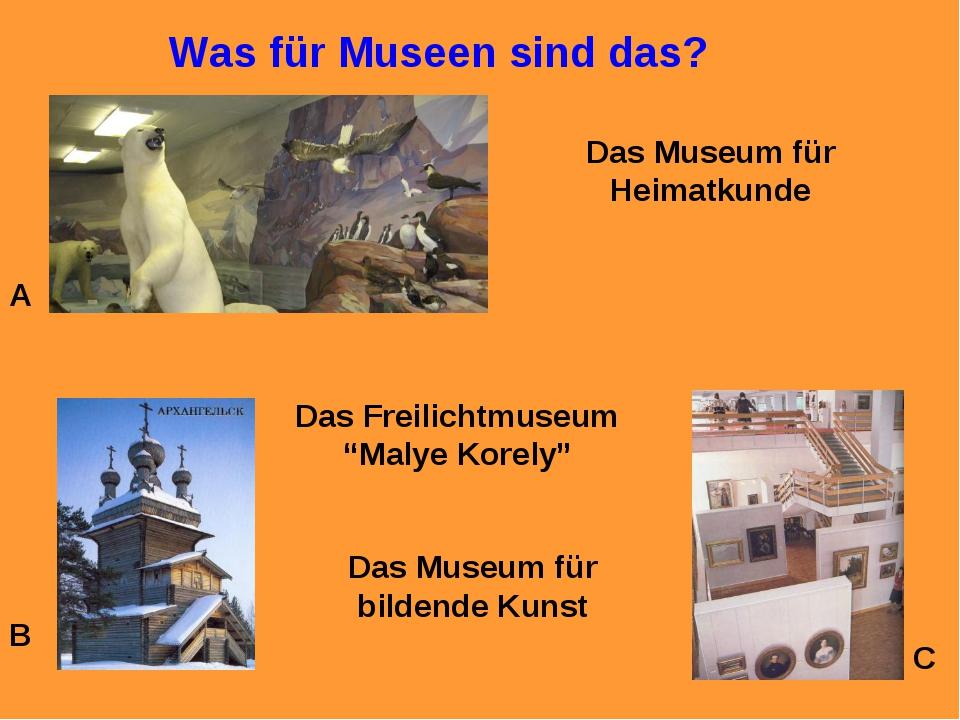 Was für Museen sind das? A B C Das Museum für Heimatkunde Das Freilichtmuseum...