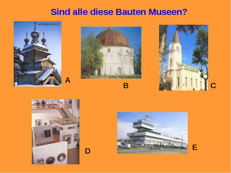 Sind alle diese Bauten Museen? A B C D E