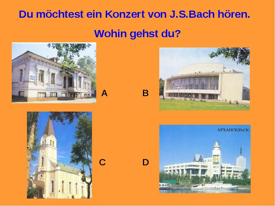 Du möchtest ein Konzert von J.S.Bach hören. Wohin gehst du? A B C D