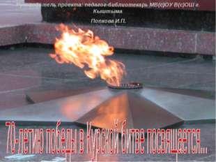 Руководитель проекта: педагог-библиотекарь МВ(с)ОУ В(с)ОШ г. Кыштыма Попкова