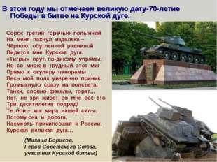В этом году мы отмечаем великую дату-70-летие Победы в битве на Курской дуге.