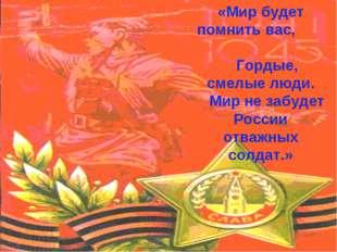 «Мир будет помнить вас, Гордые, смелые люди. Мир не забудет России отважных с