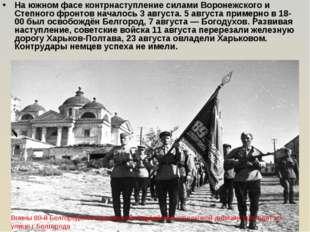 На южном фасе контрнаступление силами Воронежского и Степного фронтов началос