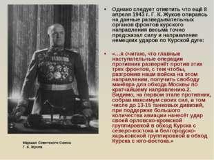 Однако следует отметить что ещё 8 апреля 1943 г. Г. К. Жуков опираясь на данн
