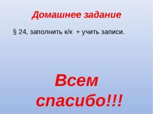 Домашнее задание § 24, заполнить к/к + учить записи. Всем спасибо!!!