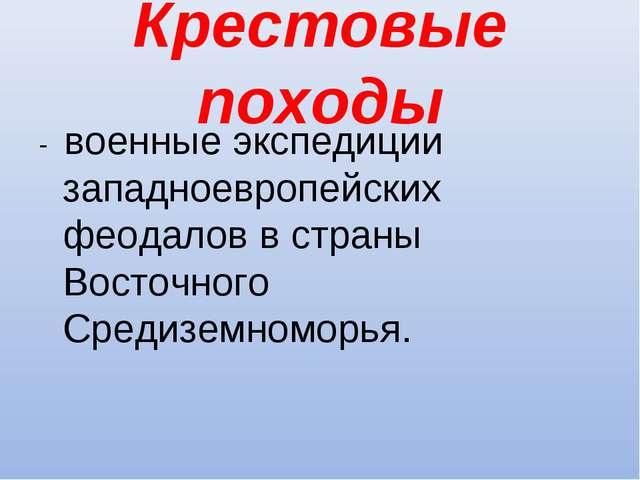 Крестовые походы - военные экспедиции западноевропейских феодалов в страны Во...