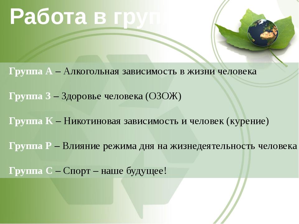 Работа в группах Группа А – Алкогольная зависимость в жизни человека Группа З...