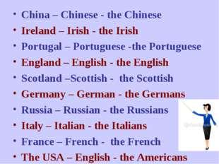 China – Chinese - the Chinese Ireland – Irish - the Irish Portugal – Portugue