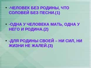 -ЧЕЛОВЕК БЕЗ РОДИНЫ, ЧТО СОЛОВЕЙ БЕЗ ПЕСНИ.(1) -ОДНА У ЧЕЛОВЕКА МАТЬ, ОДНА У