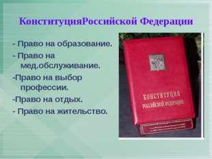 КонституцияРоссийской Федерации - Право на образование. - Право на мед.обслуж