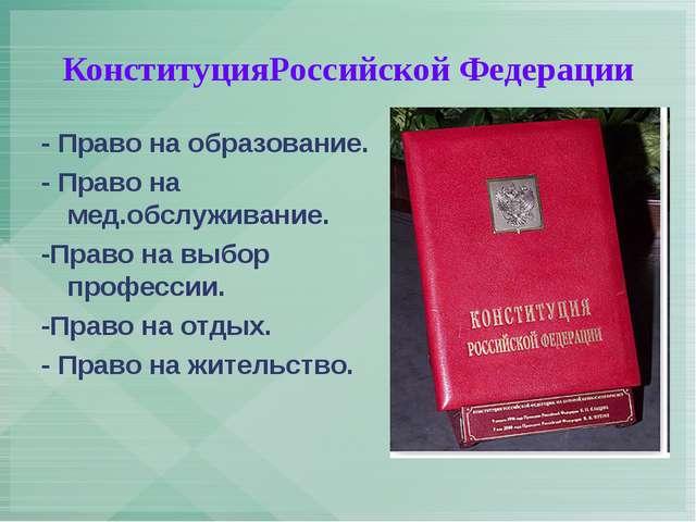 КонституцияРоссийской Федерации - Право на образование. - Право на мед.обслуж...