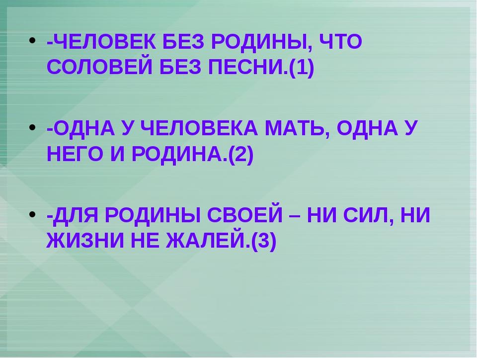 -ЧЕЛОВЕК БЕЗ РОДИНЫ, ЧТО СОЛОВЕЙ БЕЗ ПЕСНИ.(1) -ОДНА У ЧЕЛОВЕКА МАТЬ, ОДНА У...