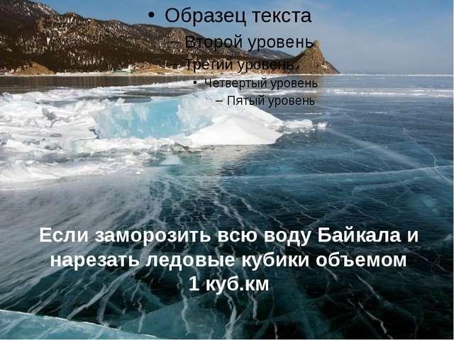 Если заморозить всю воду Байкала и нарезать ледовые кубики объемом 1 куб.км