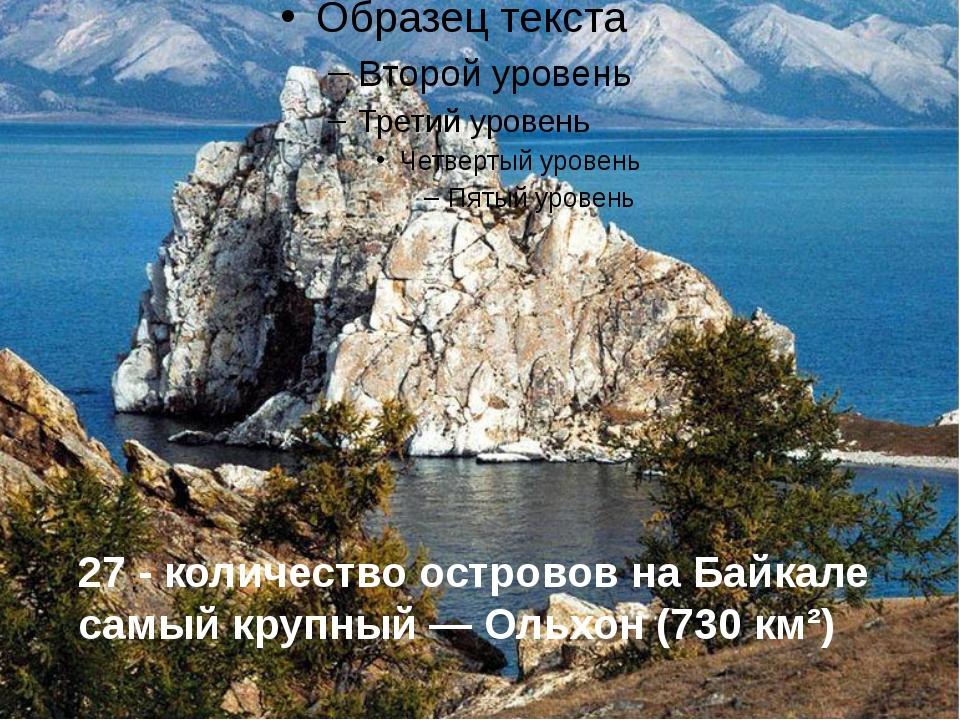 27 - количество островов на Байкале самый крупный — Ольхон (730 км²)
