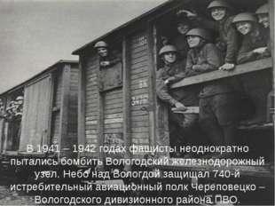 В 1941 – 1942 годах фашисты неоднократно пытались бомбить Вологодский железно
