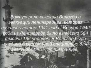 Важную роль сыграла Вологда в эвакуации ленинградцев, которая началась летом