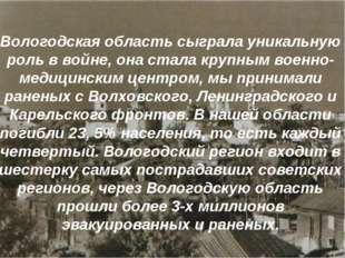 Вологодская область сыграла уникальную роль в войне, она стала крупным военн