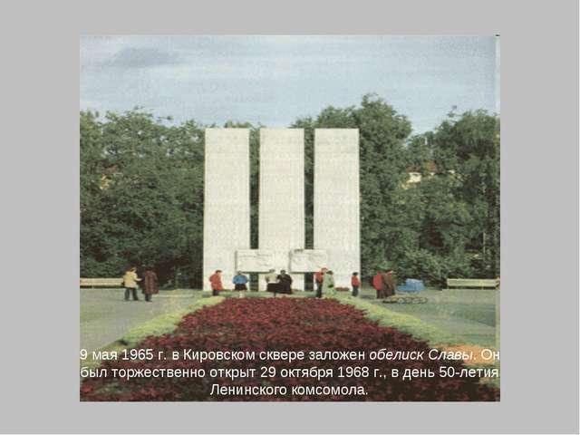 9 мая 1965 г. в Кировском сквере заложен обелиск Славы. Он был торжественно о...