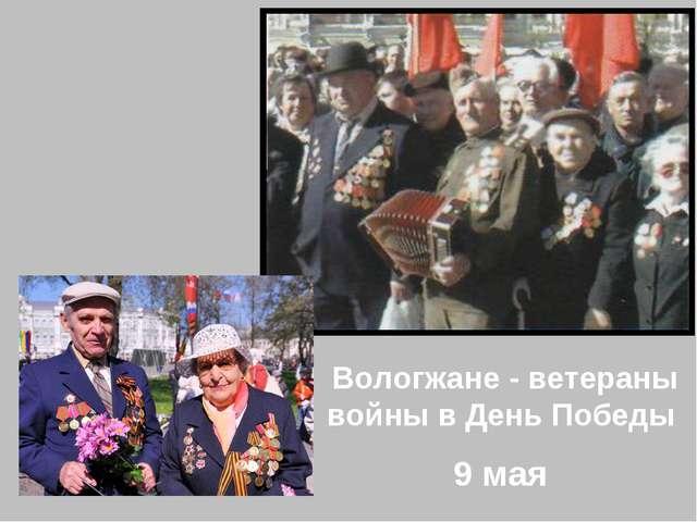 Вологжане - ветераны войны в День Победы 9 мая