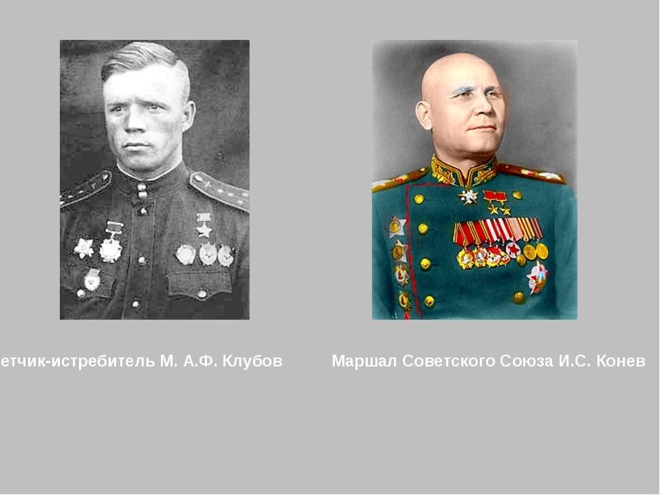 Летчик-истребитель M. А.Ф. Клубов Маршал Советского Союза И.С. Конев