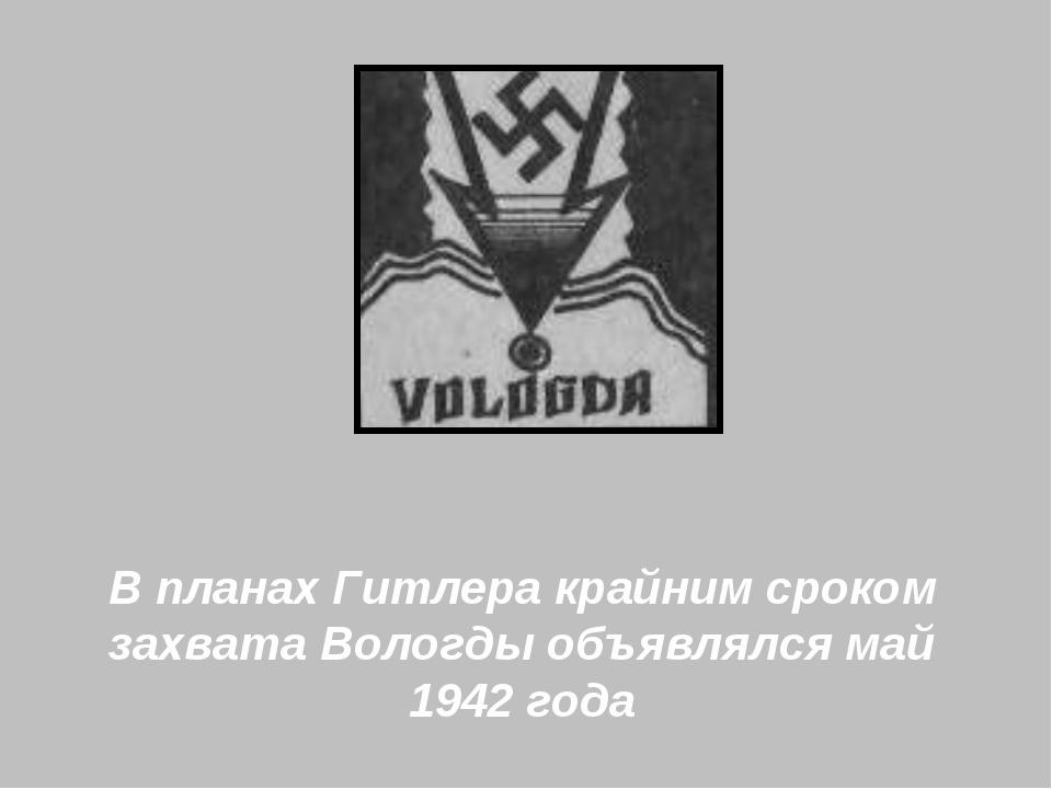 В планах Гитлера крайним сроком захвата Вологды объявлялся май 1942 года