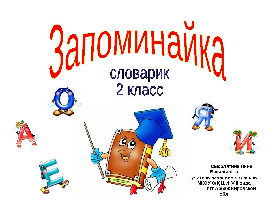 Сысолятина Нина Васильевна учитель начальных классов МКОУ С(К)ШИ VIII вида пг...
