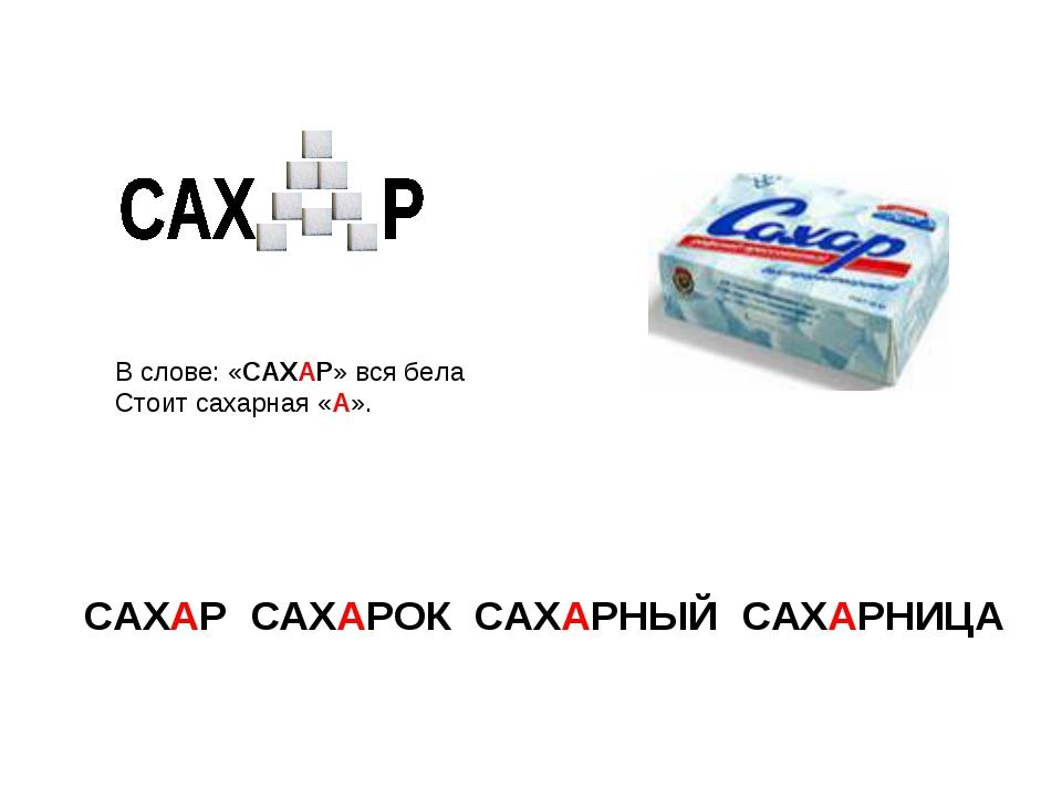 В слове: «САХАР» вся бела Стоит сахарная «А». САХАР САХАРОК САХАРНЫЙ САХАРНИЦА