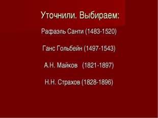 Уточнили. Выбираем: Рафаэль Санти (1483-1520) Ганс Гольбейн (1497-1543) А.Н.