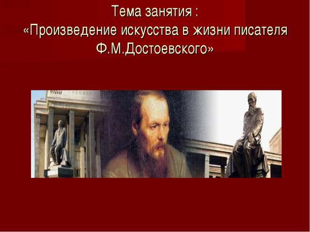 Тема занятия : «Произведение искусства в жизни писателя Ф.М.Достоевского»
