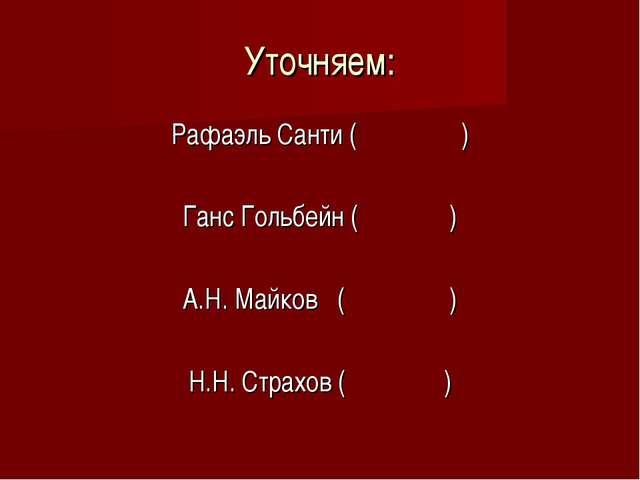 Уточняем: Рафаэль Санти ( ) Ганс Гольбейн ( ) А.Н. Майков ( ) Н.Н. Страхов ( )