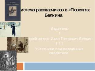 Система рассказчиков в «Повестях Белкина Издатель ↑ Герой-автор: Иван Петрови