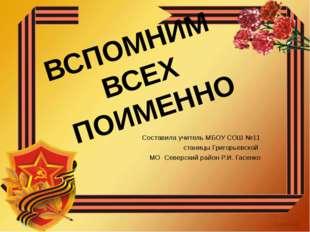 ВСПОМНИМ ВСЕХ ПОИМЕННО Составила учитель МБОУ СОШ №11 станицы Григорьевской М