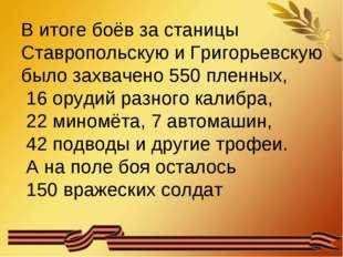 В итоге боёв за станицы Ставропольскую и Григорьевскую было захвачено 550 пле