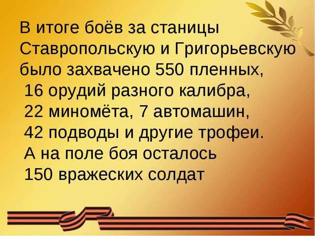 В итоге боёв за станицы Ставропольскую и Григорьевскую было захвачено 550 пле...