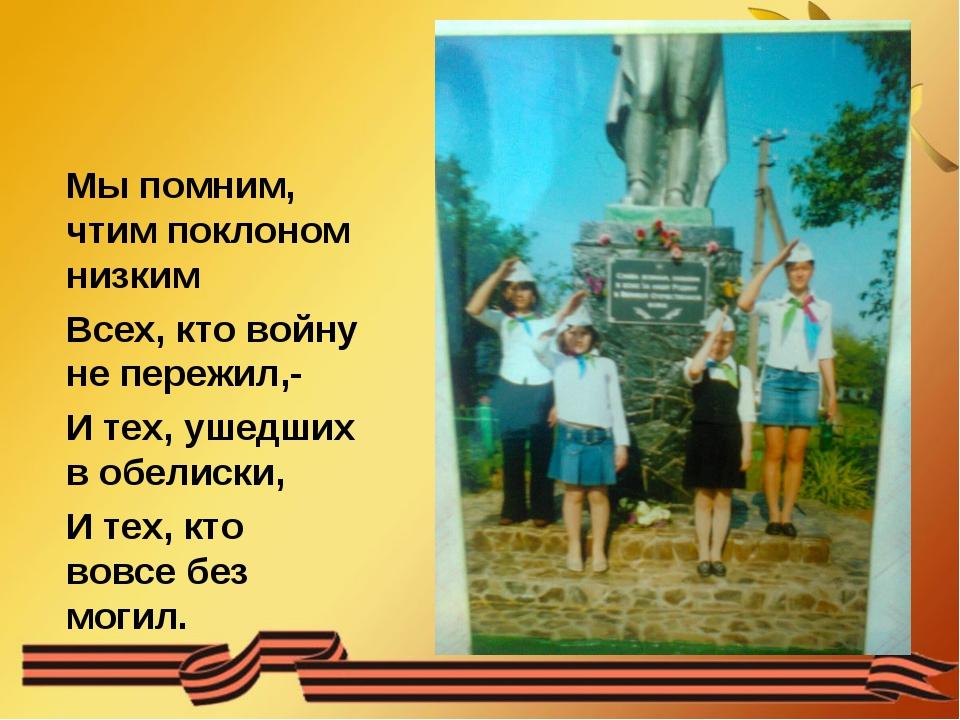 Мы помним, чтим поклоном низким Всех, кто войну не пережил,- И тех, ушедших в...