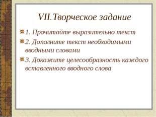 VII.Творческое задание 1. Прочитайте выразительно текст 2. Дополните текст не